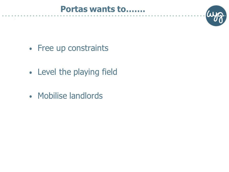 Portas wants to……. Free up constraints Level the playing field Mobilise landlords
