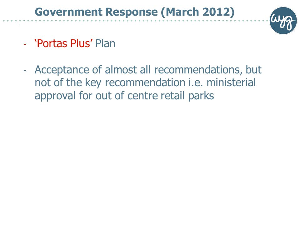 Government Response (March 2012) - 'Portas Plus' Plan - Acceptance of almost all recommendations, but not of the key recommendation i.e.