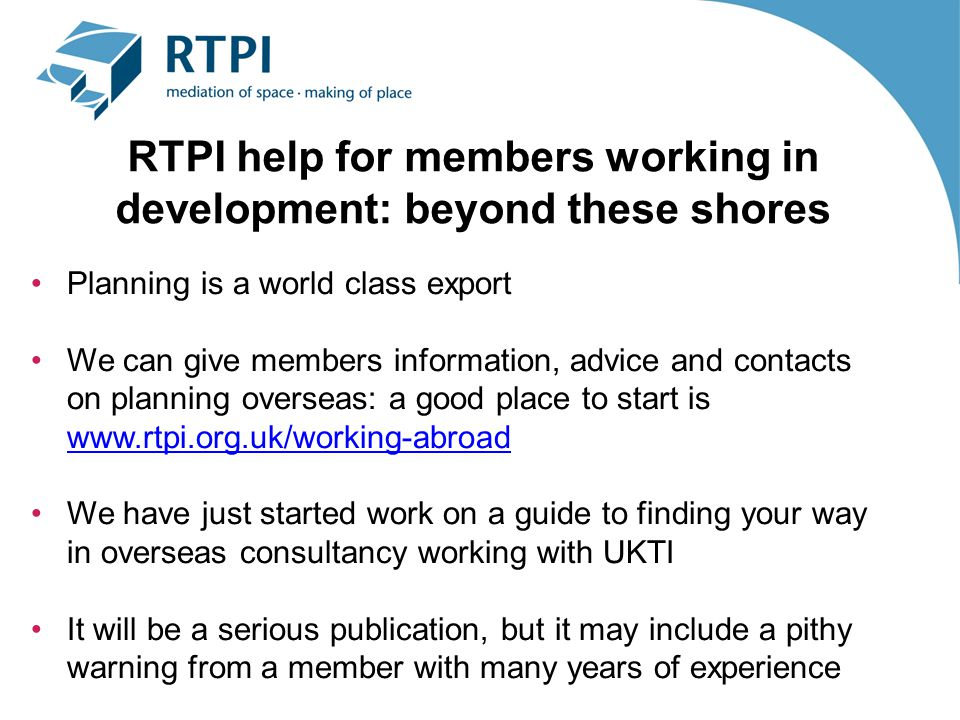 Planning is a world class export We can give members information, advice and contacts on planning overseas: a good place to start is www.rtpi.org.uk/working-abroad www.rtpi.org.uk/working-abroad We have just started work on a guide to finding your way in overseas consultancy working with UKTI It will be a serious publication, but it may include a pithy warning from a member with many years of experience RTPI help for members working in development: beyond these shores