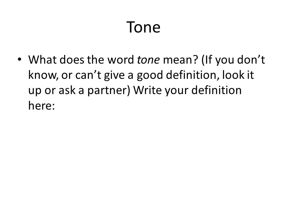 Tone What does the word tone mean? (If you don't know, or can't give a good definition, look it up or ask a partner) Write your definition here: