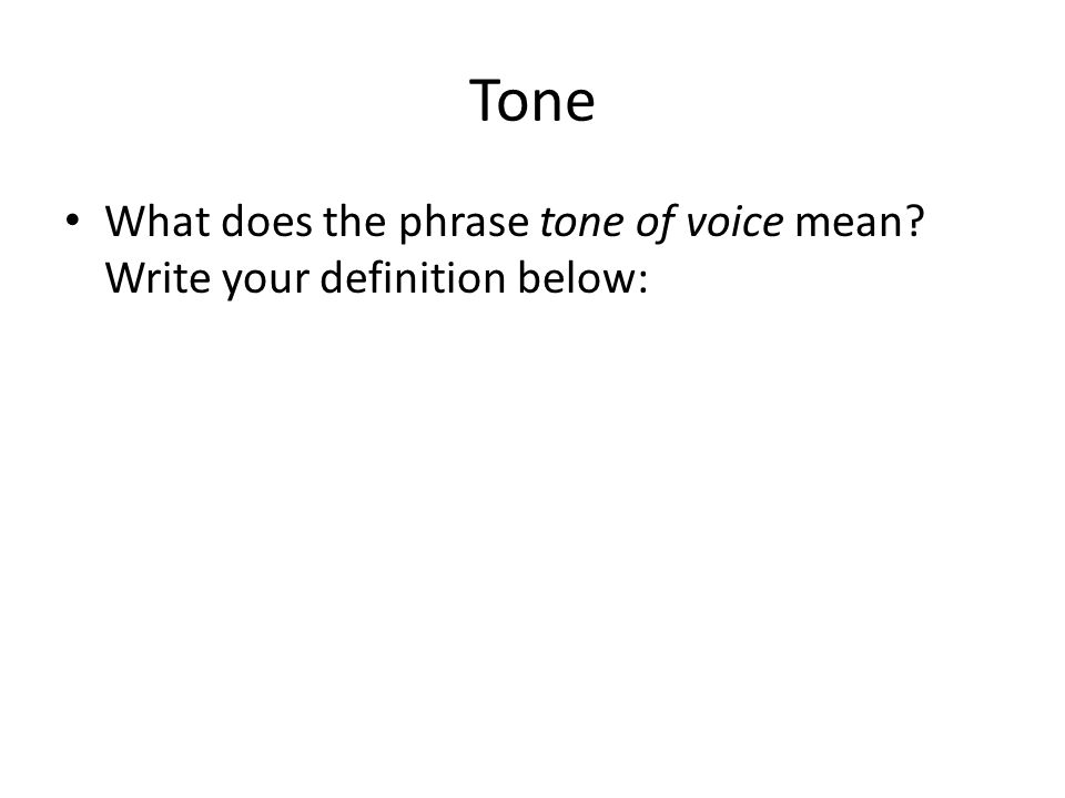 Tone What does the phrase tone of voice mean? Write your definition below: