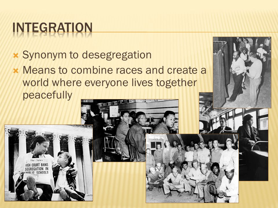  Synonym to desegregation  Means to combine races and create a world where everyone lives together peacefully