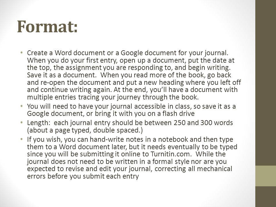 Format: Create a Word document or a Google document for your journal. When you do your first entry, open up a document, put the date at the top, the a