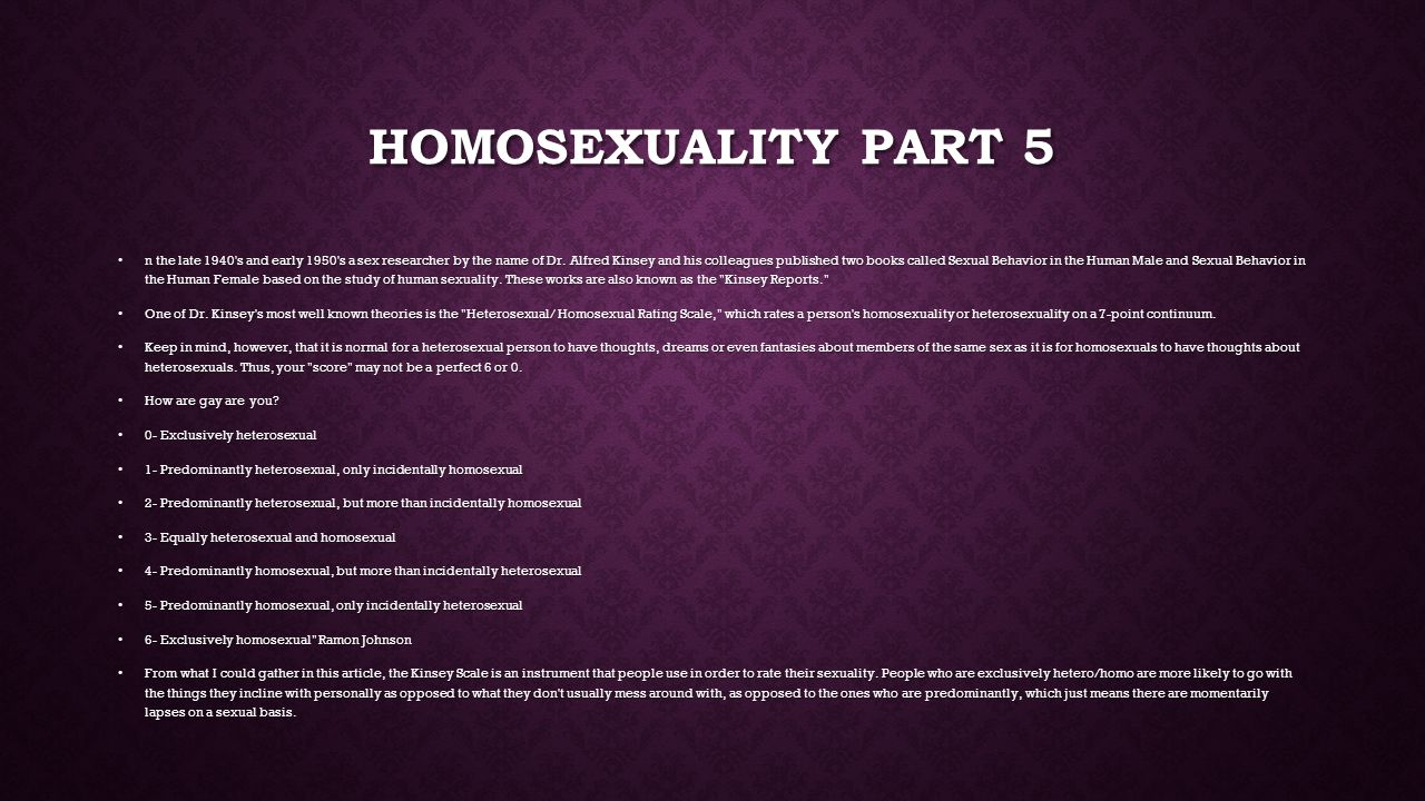 HOMOSEXUALITY PART 5 n the late 1940 s and early 1950 s a sex researcher by the name of Dr.