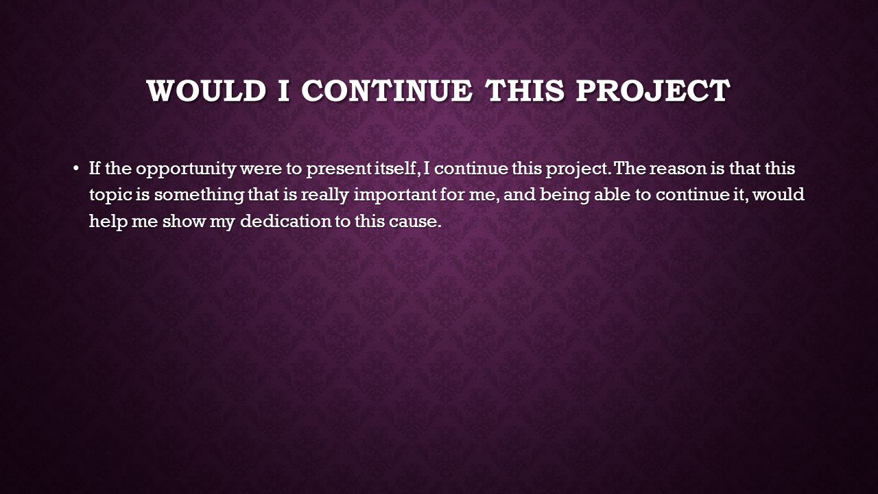 WOULD I CONTINUE THIS PROJECT If the opportunity were to present itself, I continue this project.