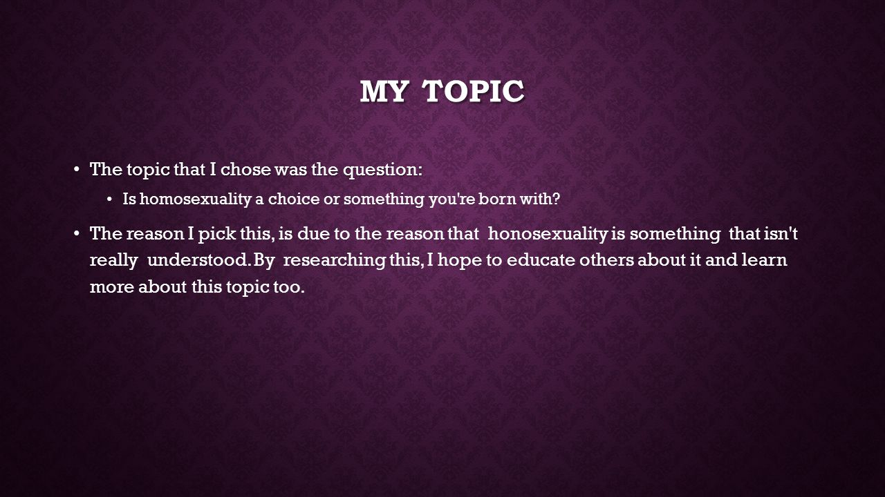 MY TOPIC The topic that I chose was the question: The topic that I chose was the question: Is homosexuality a choice or something you re born with.
