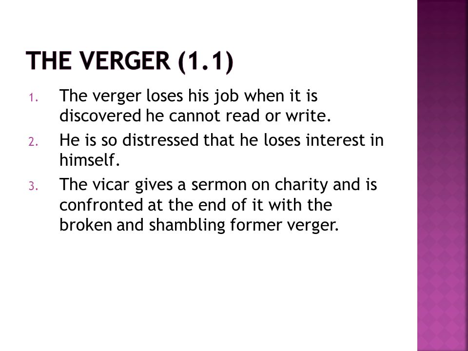 1. The verger loses his job when it is discovered he cannot read or write. 2. He is so distressed that he loses interest in himself. 3. The vicar give