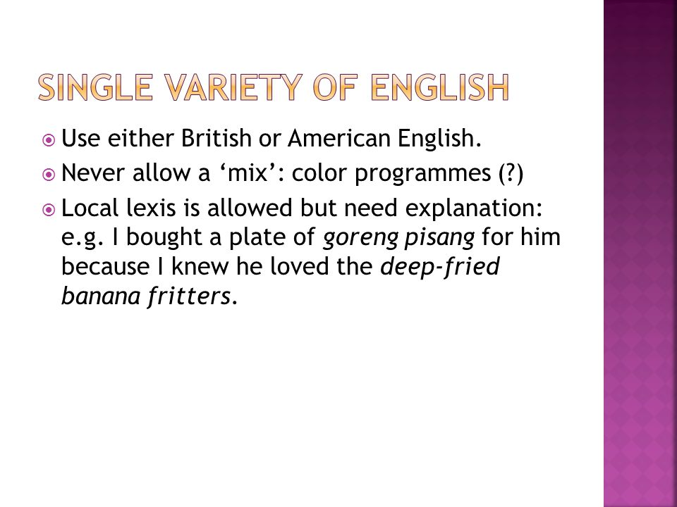  Use either British or American English.  Never allow a 'mix': color programmes (?)  Local lexis is allowed but need explanation: e.g. I bought a p