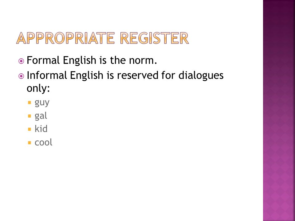  Formal English is the norm.  Informal English is reserved for dialogues only:  guy  gal  kid  cool