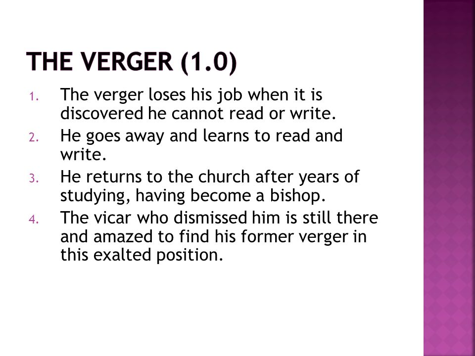 1. The verger loses his job when it is discovered he cannot read or write. 2. He goes away and learns to read and write. 3. He returns to the church a
