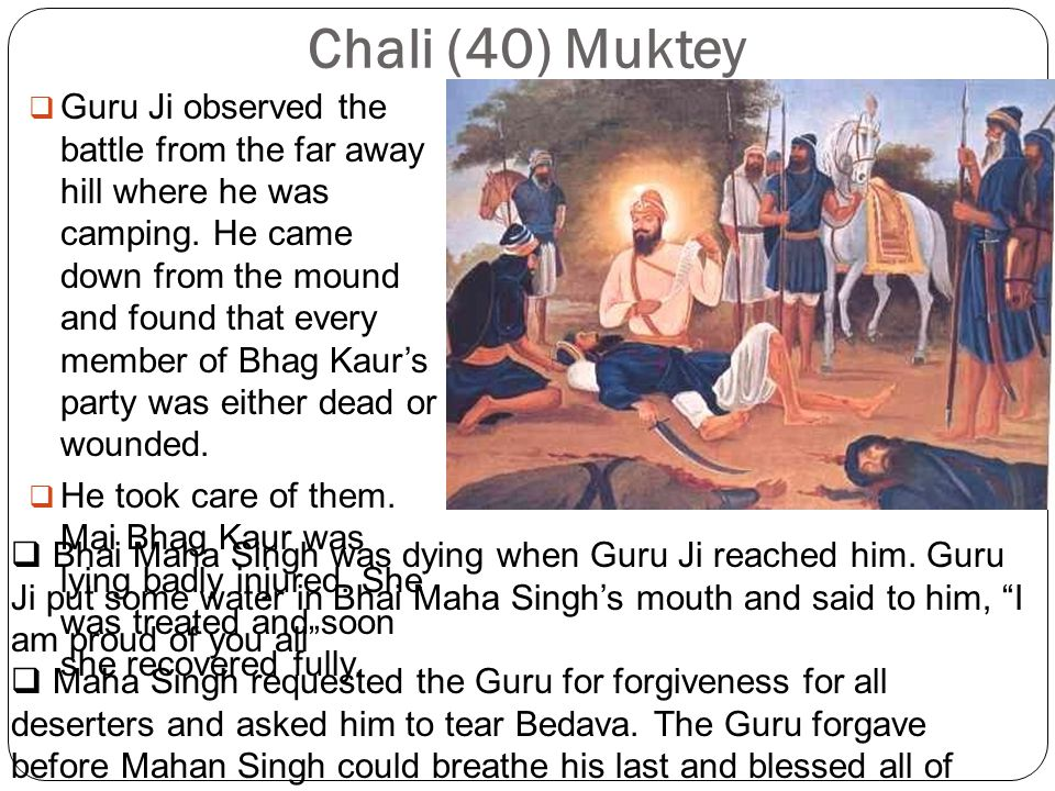 Chali (40) Muktey  Guru Ji observed the battle from the far away hill where he was camping.