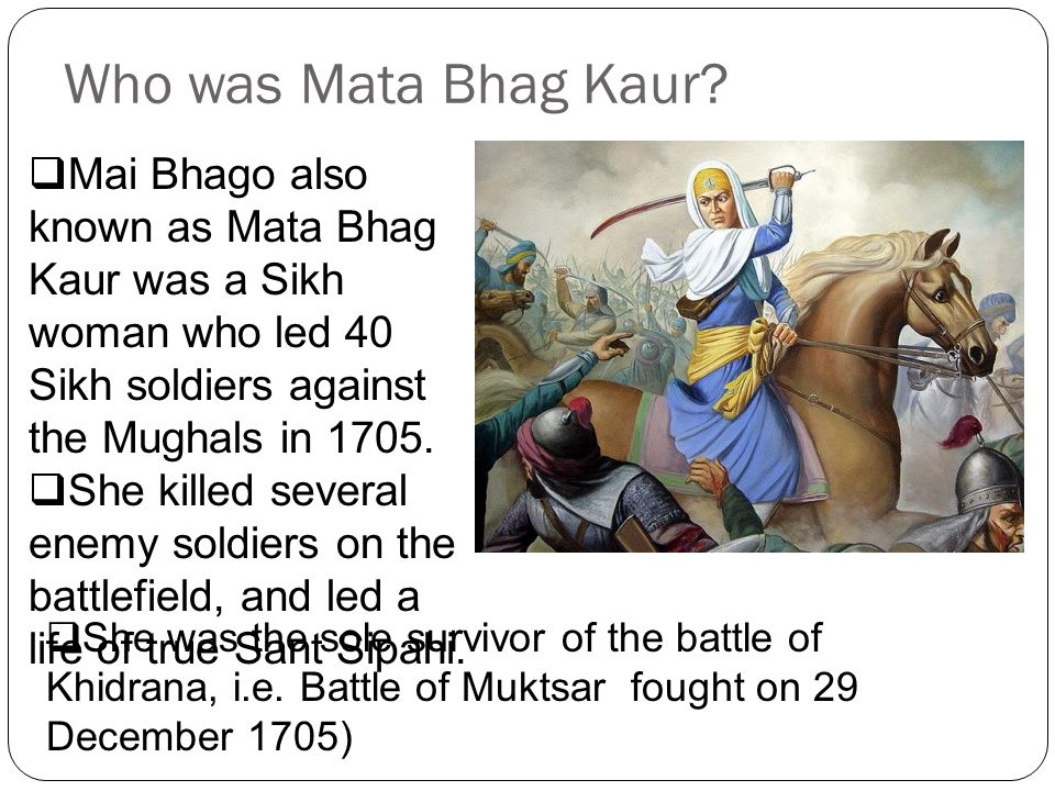 Birth and Early Childhood  In her childhood, Mai Bhag Kaur was called Bhag Bhari, which means fortunate .
