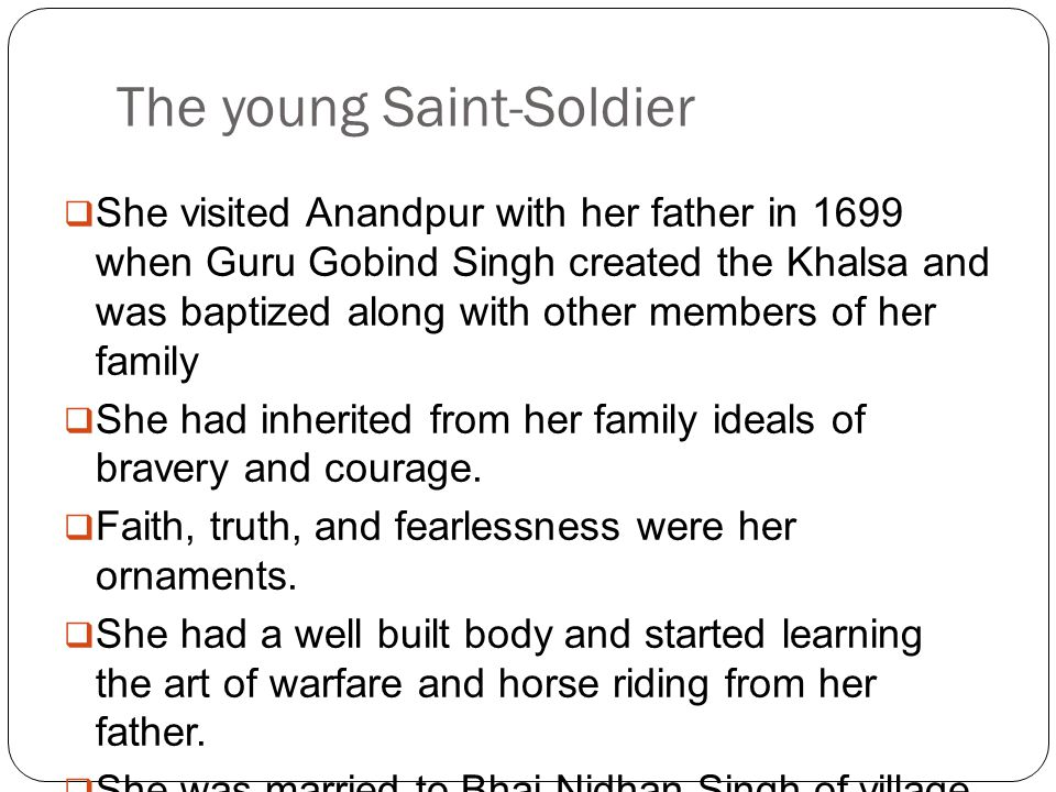 The young Saint-Soldier  She visited Anandpur with her father in 1699 when Guru Gobind Singh created the Khalsa and was baptized along with other members of her family  She had inherited from her family ideals of bravery and courage.