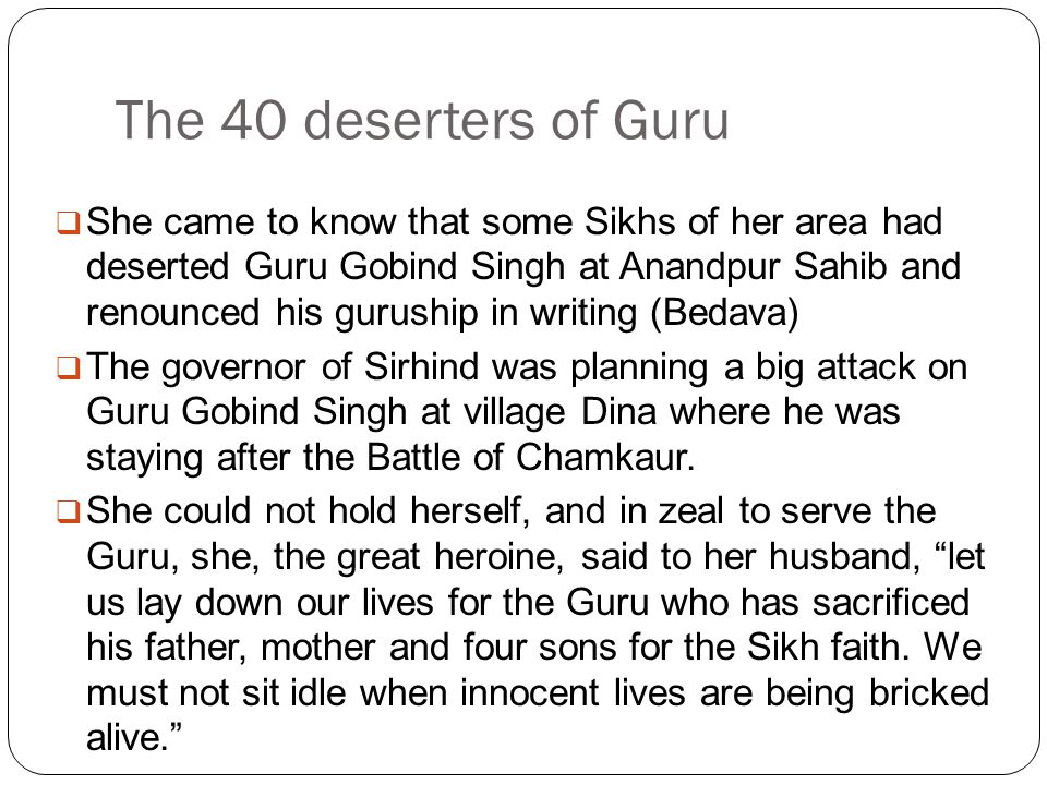 The 40 deserters of Guru  She came to know that some Sikhs of her area had deserted Guru Gobind Singh at Anandpur Sahib and renounced his guruship in writing (Bedava)  The governor of Sirhind was planning a big attack on Guru Gobind Singh at village Dina where he was staying after the Battle of Chamkaur.