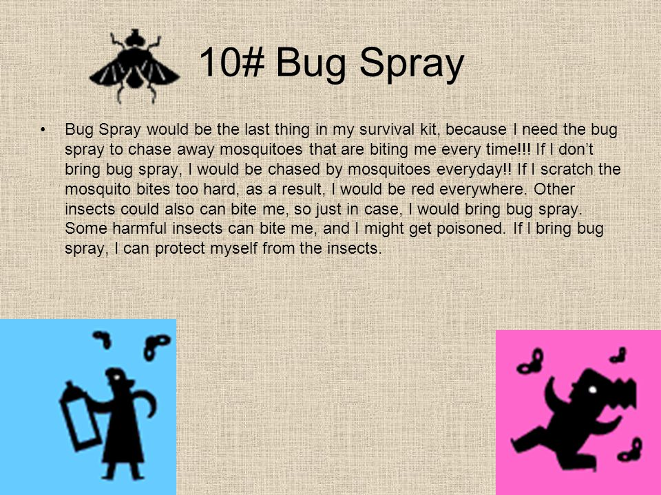 10# Bug Spray Bug Spray would be the last thing in my survival kit, because I need the bug spray to chase away mosquitoes that are biting me every time!!.