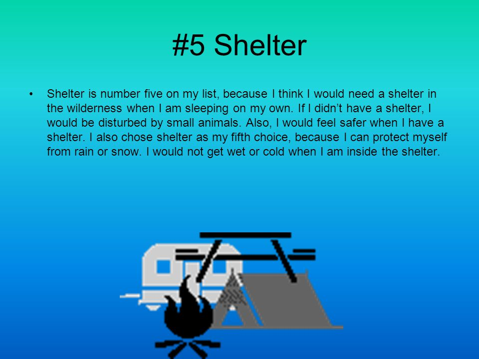 #5 Shelter Shelter is number five on my list, because I think I would need a shelter in the wilderness when I am sleeping on my own.