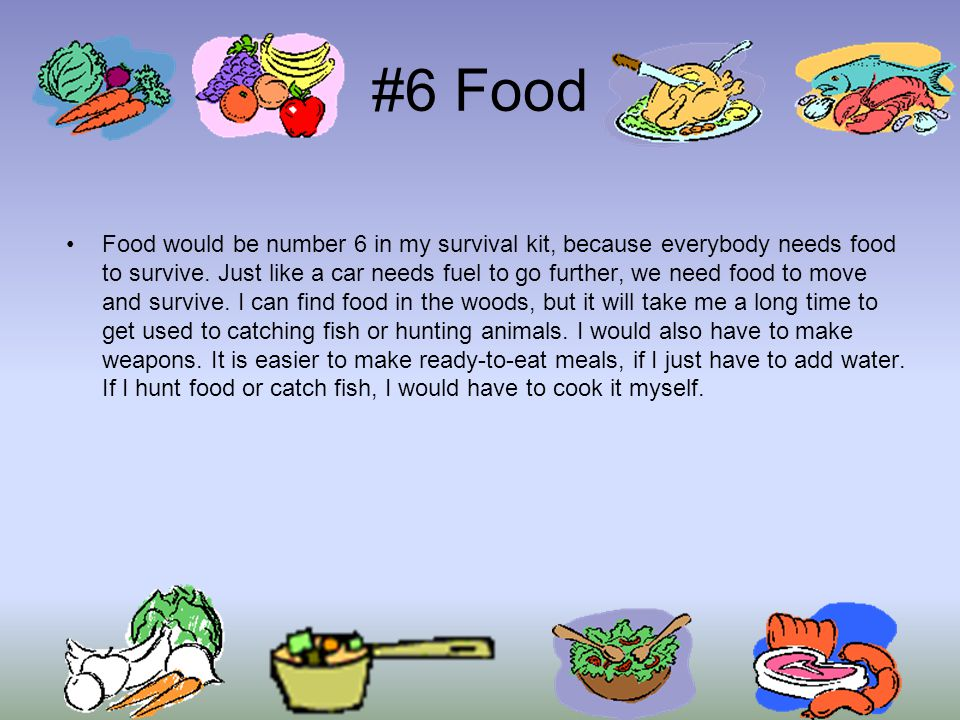 #6 Food Food would be number 6 in my survival kit, because everybody needs food to survive.