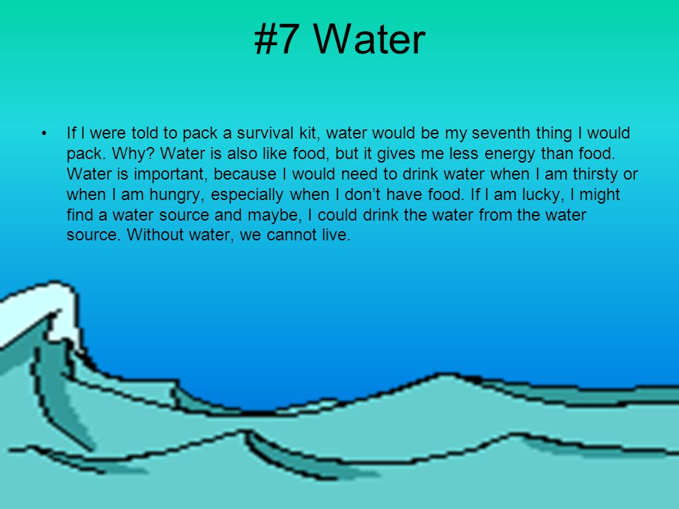 #7 Water If I were told to pack a survival kit, water would be my seventh thing I would pack.