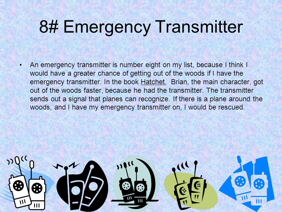 8# Emergency Transmitter An emergency transmitter is number eight on my list, because I think I would have a greater chance of getting out of the woods if I have the emergency transmitter.