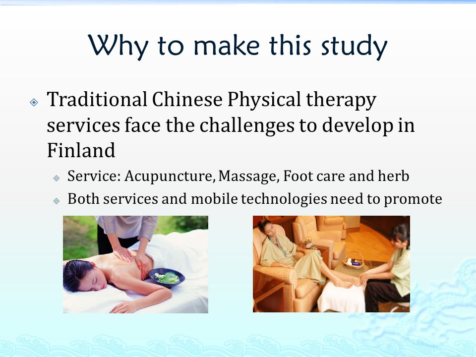 Why to make this study  Traditional Chinese Physical therapy services face the challenges to develop in Finland  Service: Acupuncture, Massage, Foot care and herb  Both services and mobile technologies need to promote
