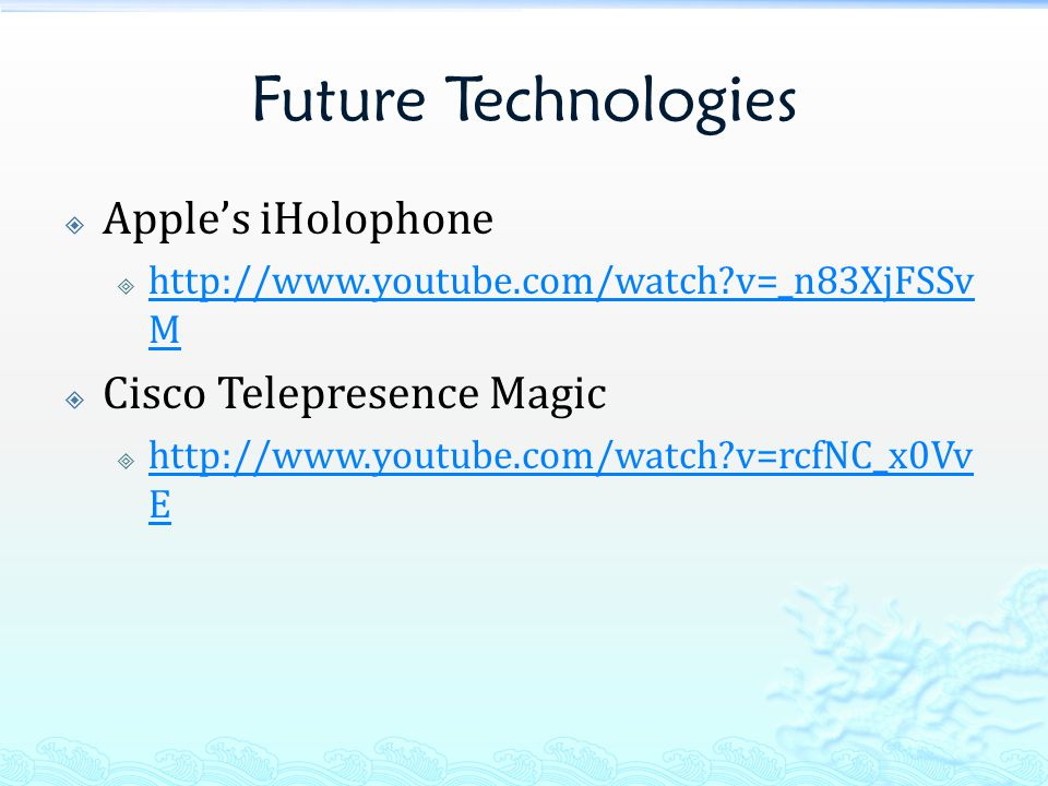 Future Technologies  Apple's iHolophone  http://www.youtube.com/watch?v=_n83XjFSSv M http://www.youtube.com/watch?v=_n83XjFSSv M  Cisco Telepresence Magic  http://www.youtube.com/watch?v=rcfNC_x0Vv E http://www.youtube.com/watch?v=rcfNC_x0Vv E
