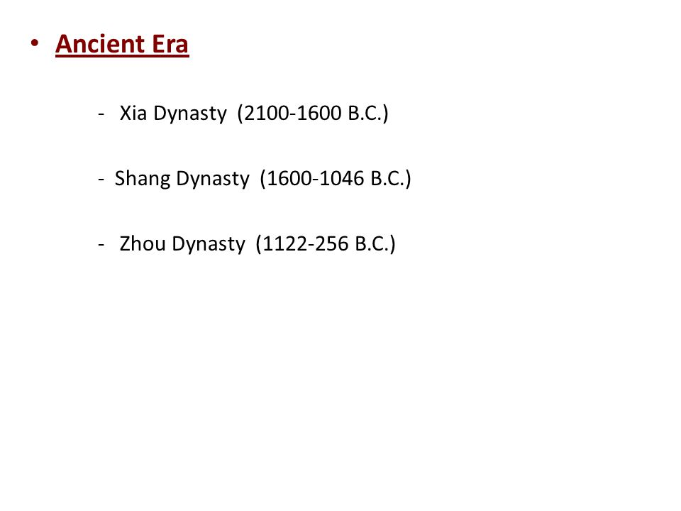 Ancient Era - Xia Dynasty (2100-1600 B.C.) - Shang Dynasty (1600-1046 B.C.) - Zhou Dynasty (1122-256 B.C.)