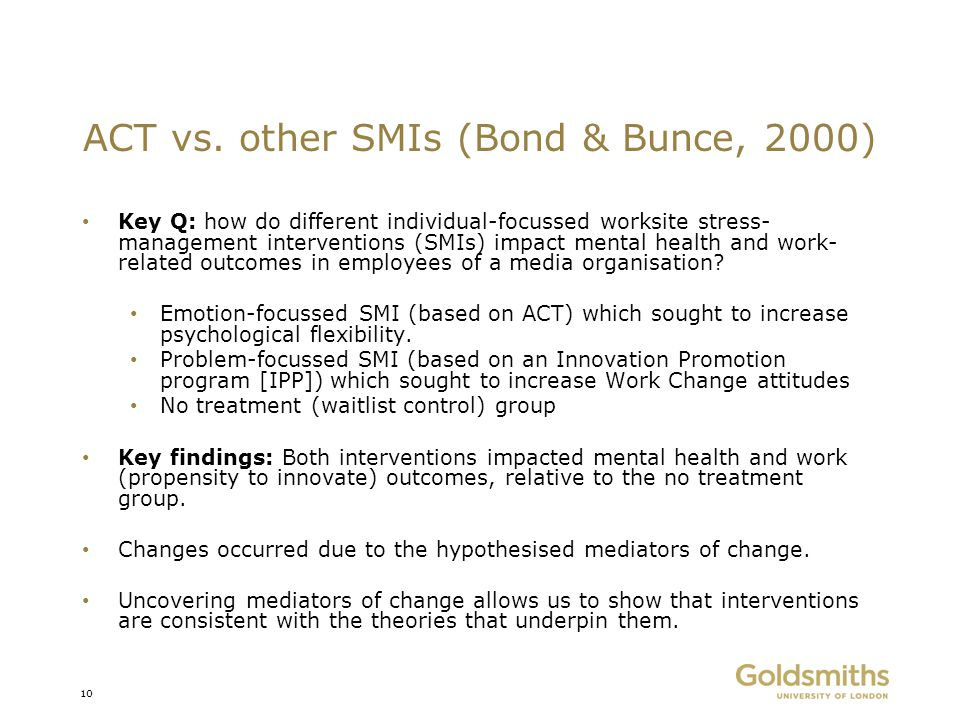 ACT vs. other SMIs (Bond & Bunce, 2000) Key Q: how do different individual-focussed worksite stress- management interventions (SMIs) impact mental hea