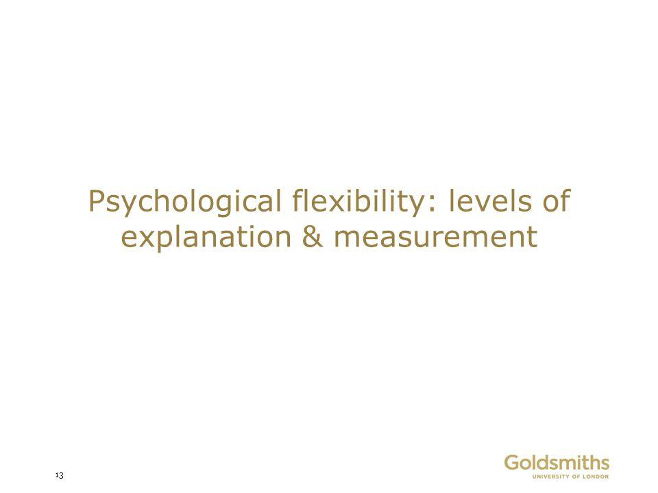 Psychological flexibility: levels of explanation & measurement 13