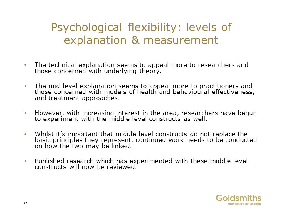 Psychological flexibility: levels of explanation & measurement The technical explanation seems to appeal more to researchers and those concerned with