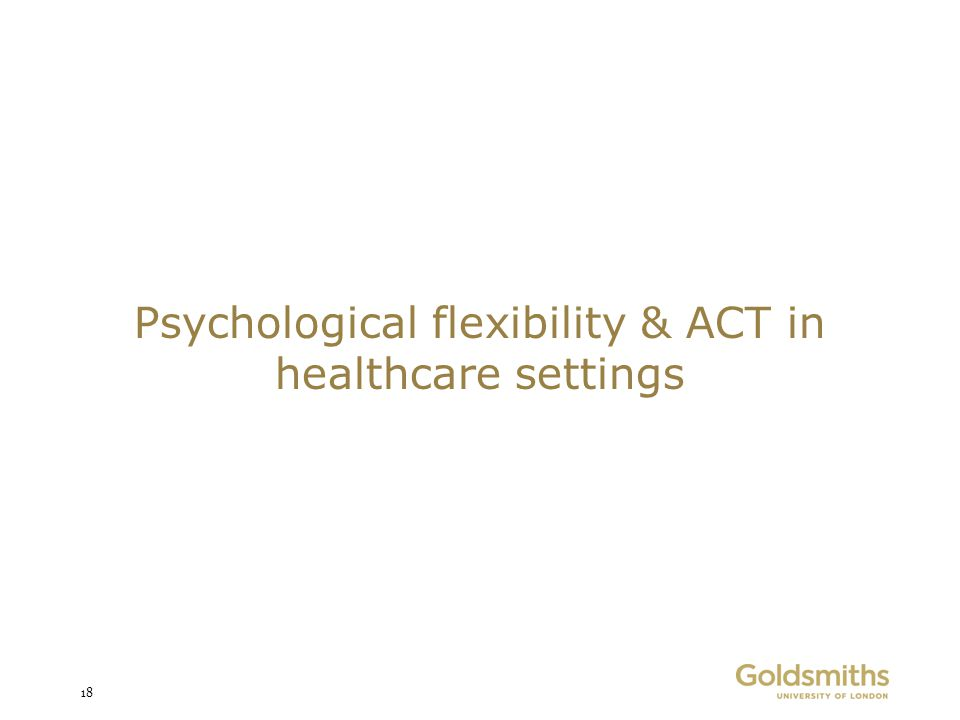 Psychological flexibility & ACT in healthcare settings 18