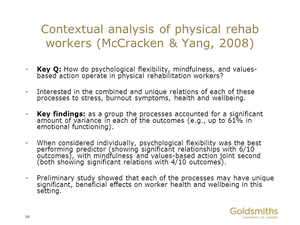 Contextual analysis of physical rehab workers (McCracken & Yang, 2008) Key Q: How do psychological flexibility, mindfulness, and values- based action