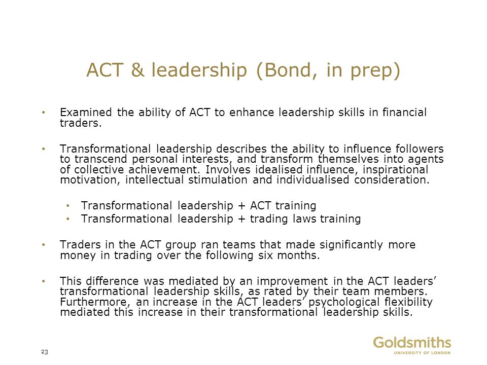 ACT & leadership (Bond, in prep) Examined the ability of ACT to enhance leadership skills in financial traders. Transformational leadership describes