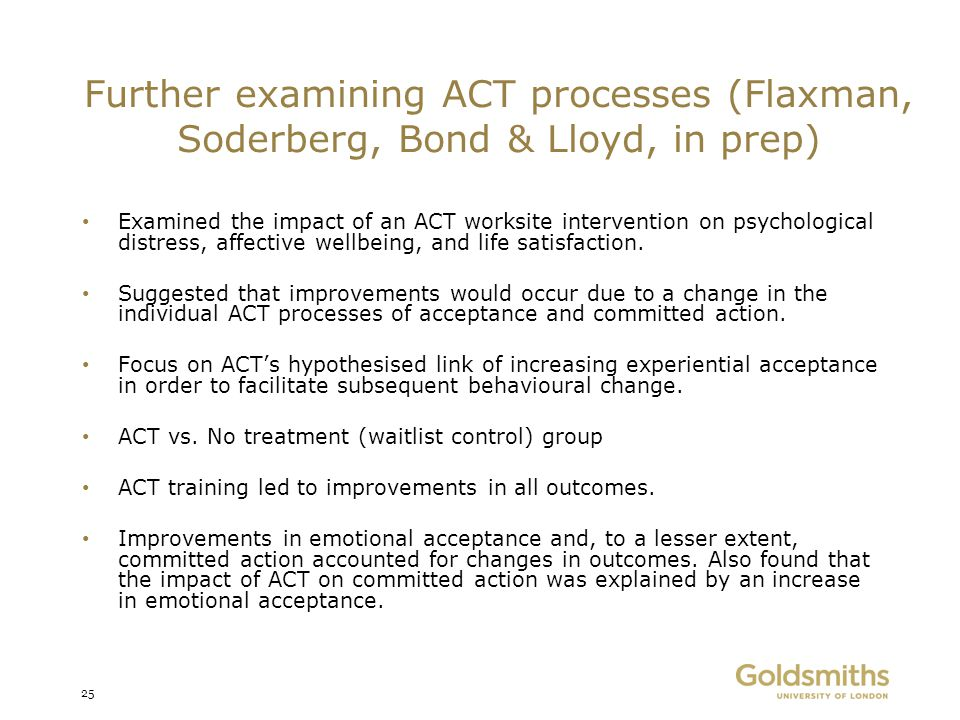 Further examining ACT processes (Flaxman, Soderberg, Bond & Lloyd, in prep) Examined the impact of an ACT worksite intervention on psychological distr