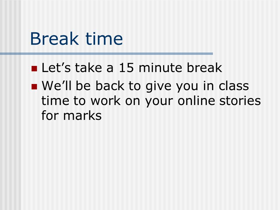 Break time Let's take a 15 minute break We'll be back to give you in class time to work on your online stories for marks
