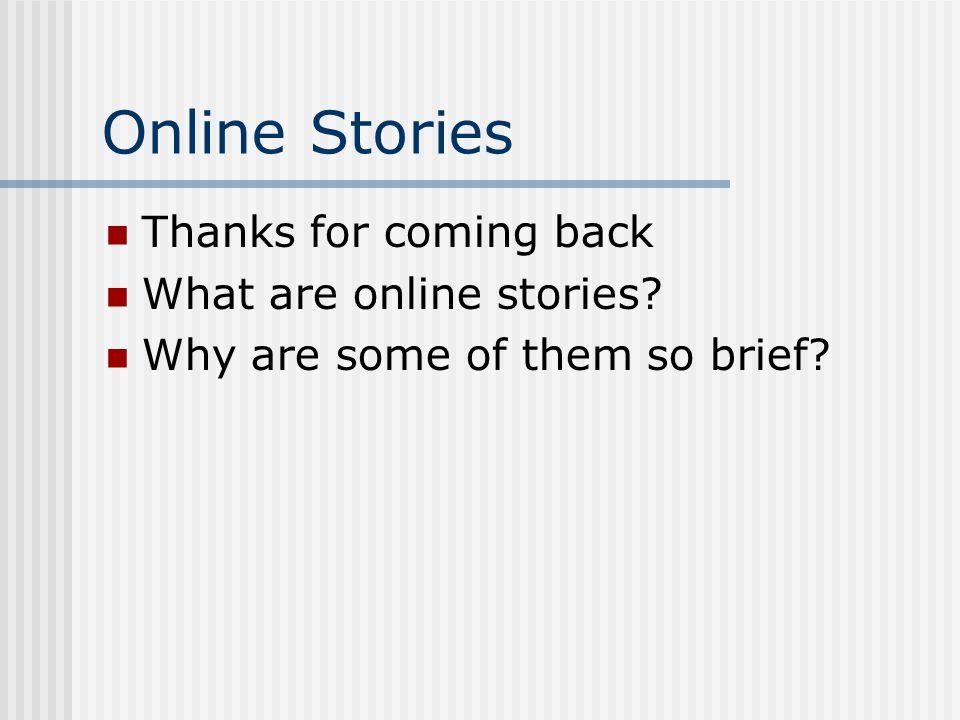 Online Stories Thanks for coming back What are online stories? Why are some of them so brief?