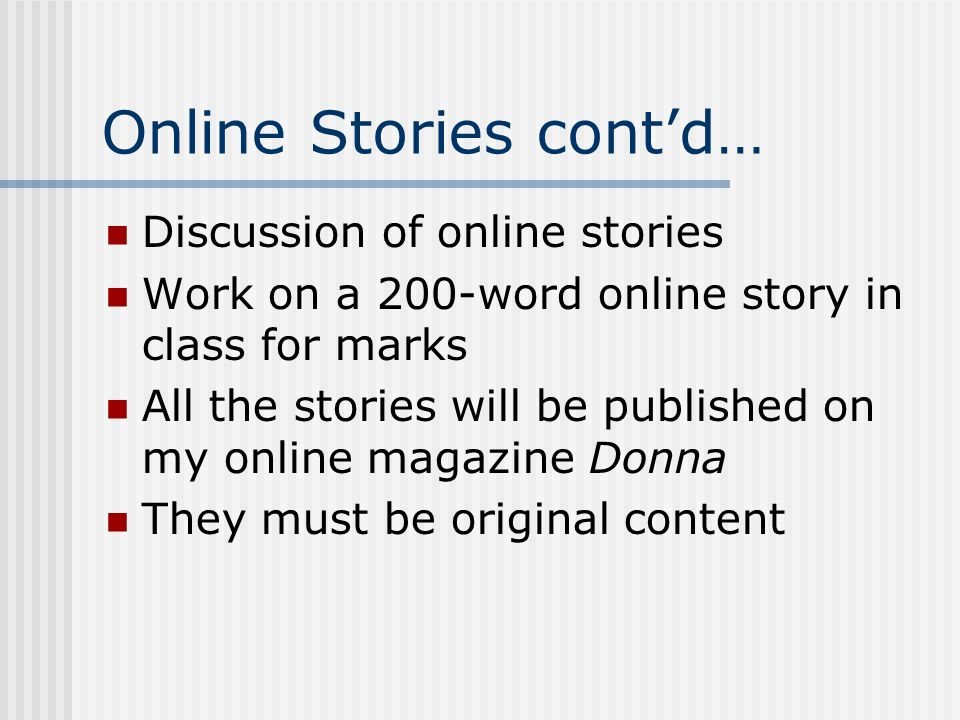 Online Stories cont'd… Discussion of online stories Work on a 200-word online story in class for marks All the stories will be published on my online magazine Donna They must be original content