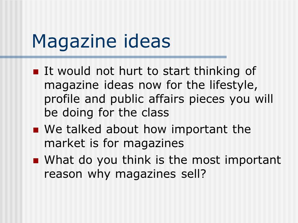Magazine ideas It would not hurt to start thinking of magazine ideas now for the lifestyle, profile and public affairs pieces you will be doing for the class We talked about how important the market is for magazines What do you think is the most important reason why magazines sell