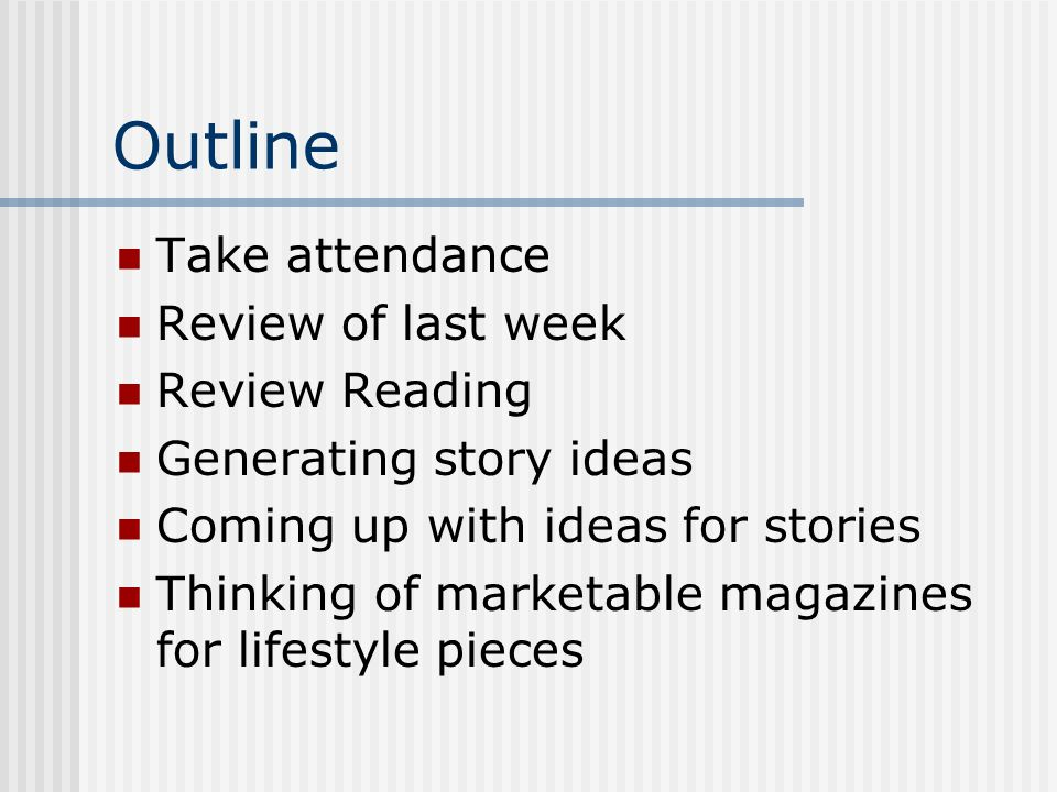 Outline Take attendance Review of last week Review Reading Generating story ideas Coming up with ideas for stories Thinking of marketable magazines for lifestyle pieces