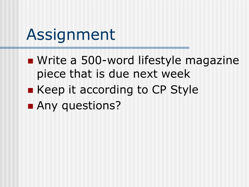 Assignment Write a 500-word lifestyle magazine piece that is due next week Keep it according to CP Style Any questions?