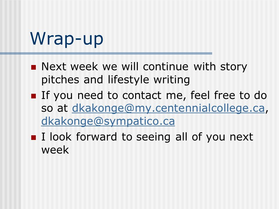 Wrap-up Next week we will continue with story pitches and lifestyle writing If you need to contact me, feel free to do so at dkakonge@my.centennialcollege.ca, dkakonge@sympatico.cadkakonge@my.centennialcollege.ca dkakonge@sympatico.ca I look forward to seeing all of you next week