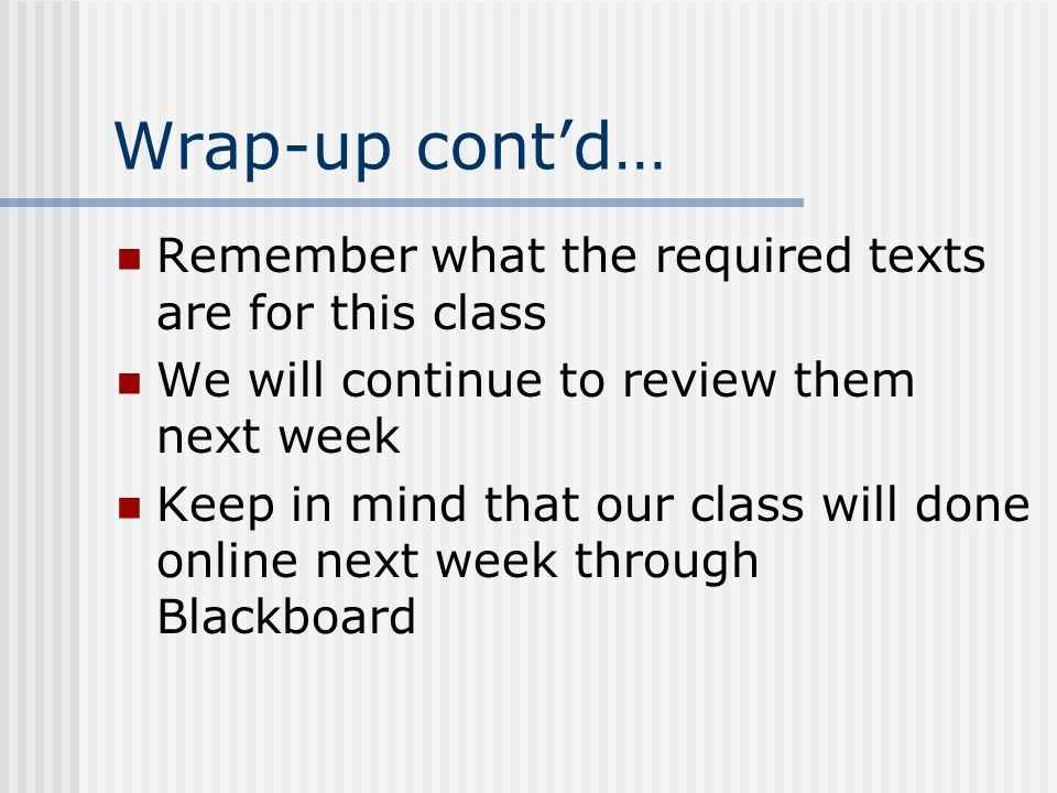 Wrap-up cont'd… Remember what the required texts are for this class We will continue to review them next week Keep in mind that our class will done online next week through Blackboard