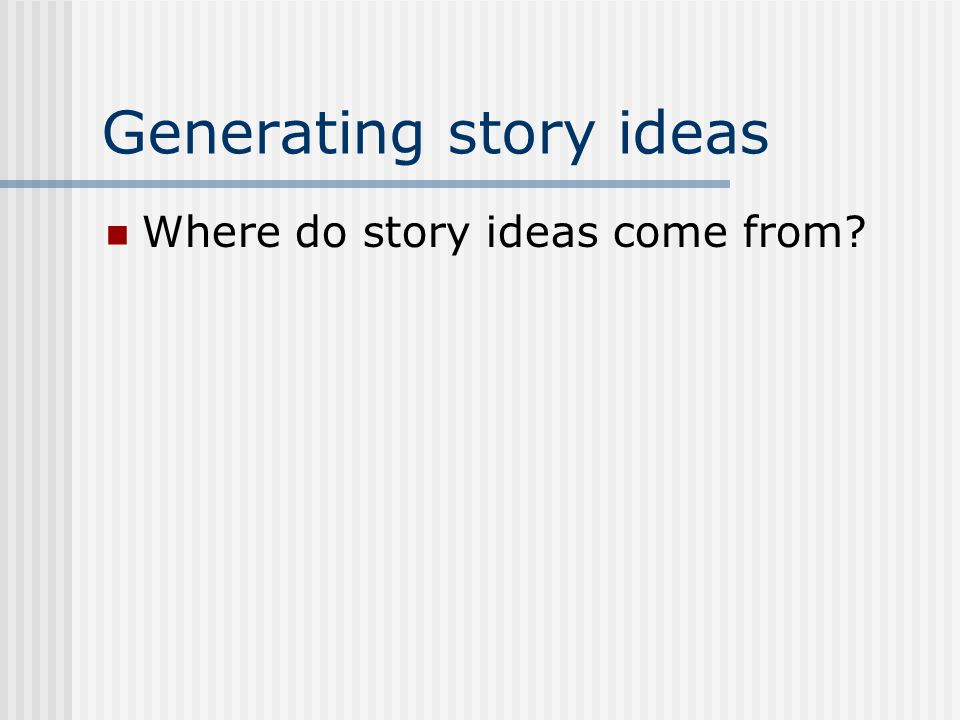 Generating story ideas Where do story ideas come from?