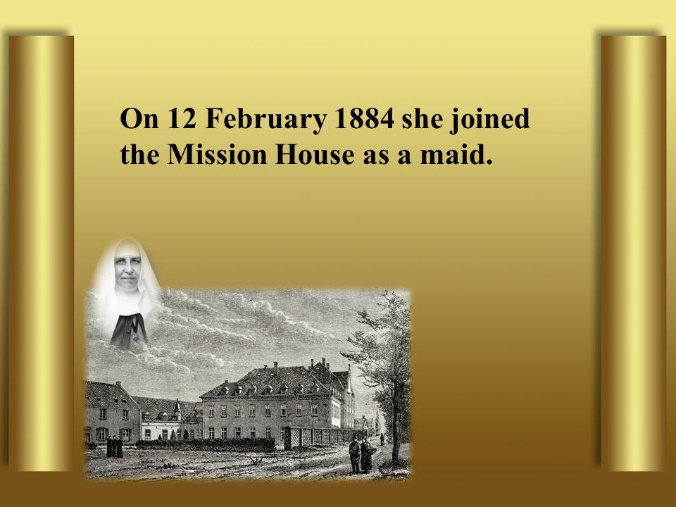 On 12 February 1884 she joined the Mission House as a maid.
