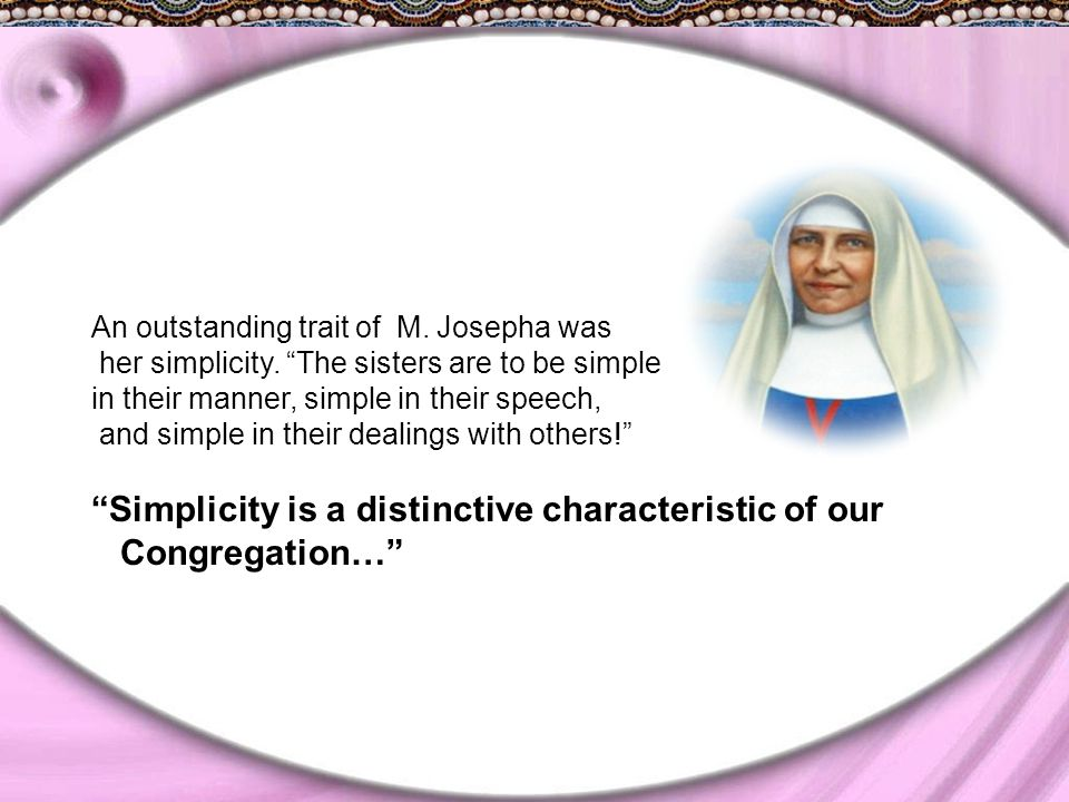 """An outstanding trait of M. Josepha was her simplicity. """"The sisters are to be simple in their manner, simple in their speech, and simple in their deal"""