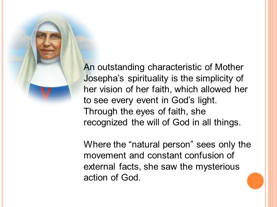 An outstanding characteristic of Mother Josepha's spirituality is the simplicity of her vision of her faith, which allowed her to see every event in God's light.