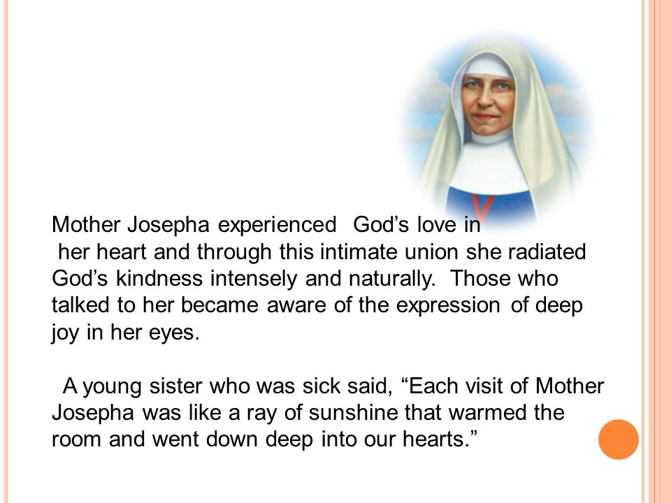 Mother Josepha experienced God's love in her heart and through this intimate union she radiated God's kindness intensely and naturally. Those who talk