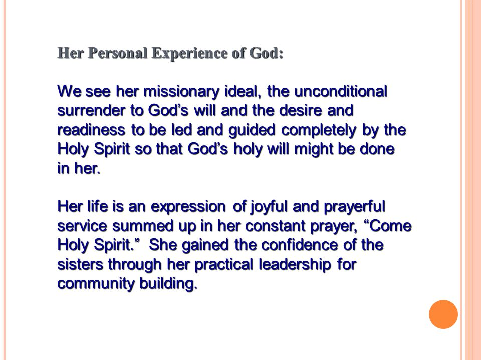 Her Personal Experience of God: We see her missionary ideal, the unconditional surrender to God's will and the desire and readiness to be led and guided completely by the Holy Spirit so that God's holy will might be done in her.