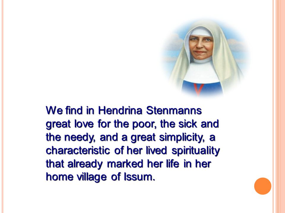 We find in Hendrina Stenmanns great love for the poor, the sick and the needy, and a great simplicity, a characteristic of her lived spirituality that