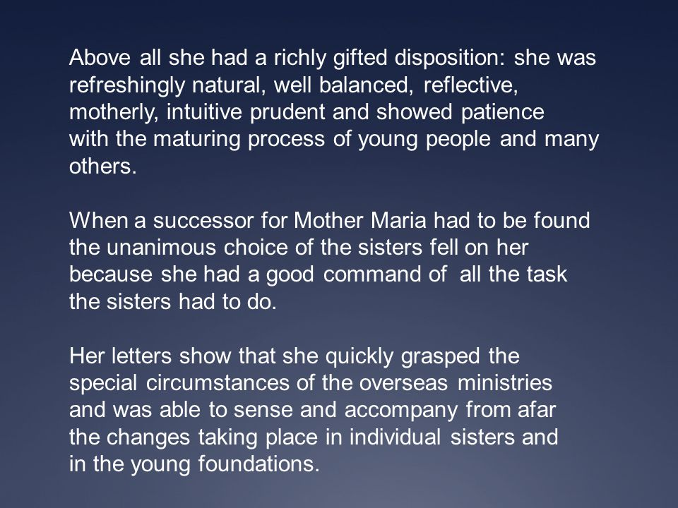 Above all she had a richly gifted disposition: she was refreshingly natural, well balanced, reflective, motherly, intuitive prudent and showed patienc