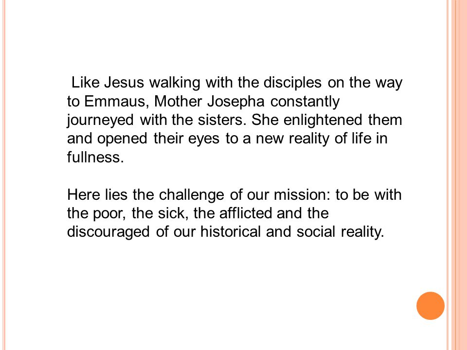 Like Jesus walking with the disciples on the way to Emmaus, Mother Josepha constantly journeyed with the sisters.